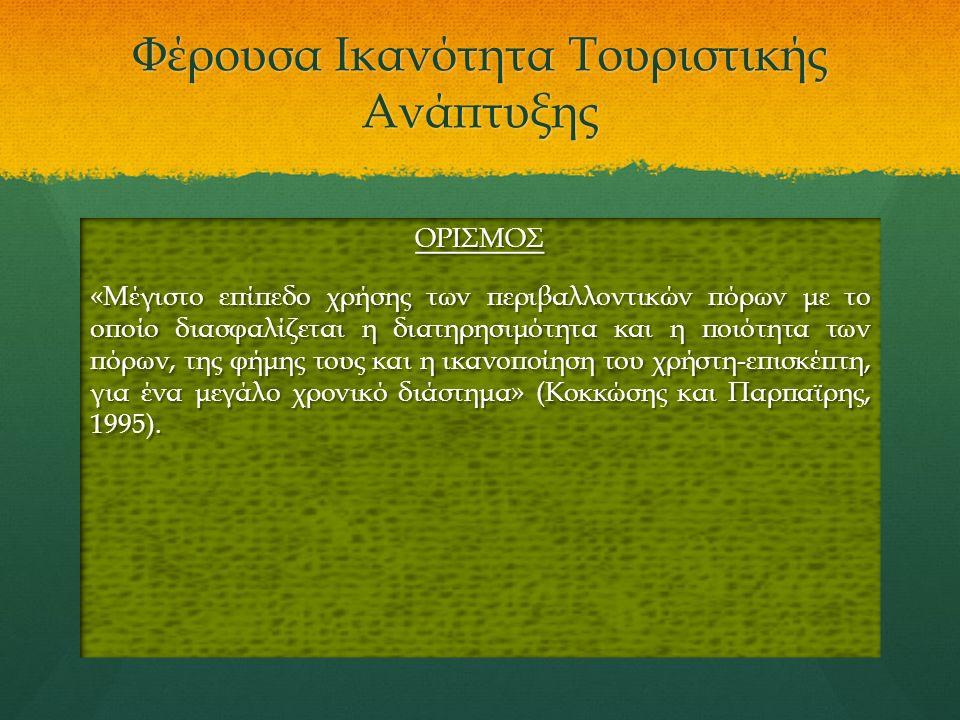 Φέρουσα Ικανότητα Τουριστικής Ανάπτυξης ΟΡΙΣΜΟΣ «Μέγιστο επίπεδο χρήσης των περιβαλλοντικών πόρων με το οποίο διασφαλίζεται η διατηρησιμότητα και η ποιότητα των πόρων, της φήμης τους και η ικανοποίηση του χρήστη-επισκέπτη, για ένα μεγάλο χρονικό διάστημα» (Κοκκώσης και Παρπαϊρης, 1995).