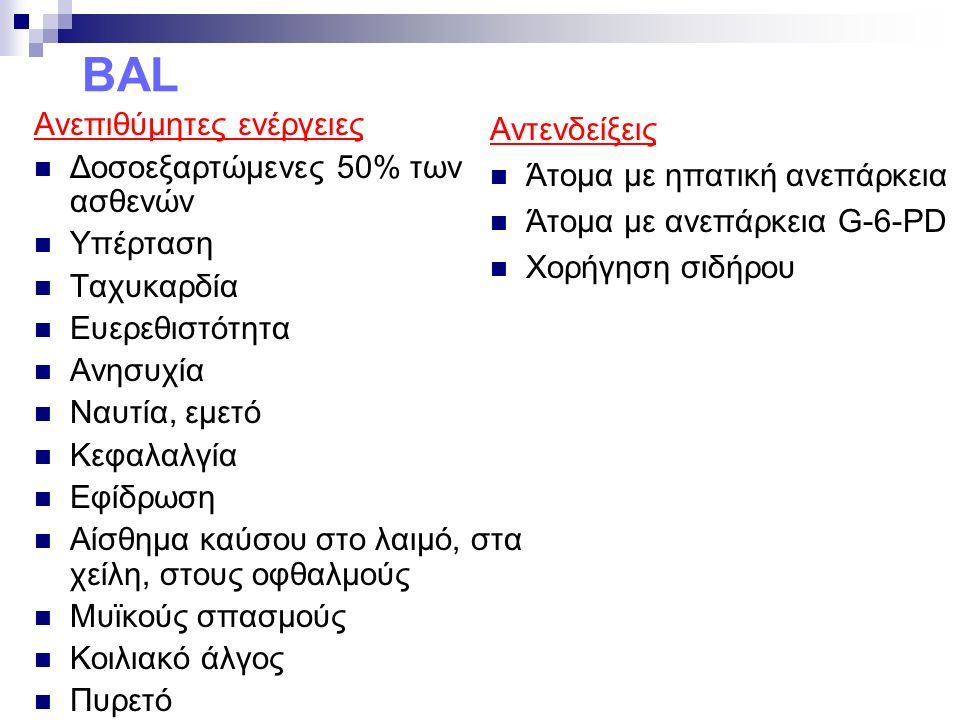 BAL Ανεπιθύμητες ενέργειες Δοσοεξαρτώμενες 50% των ασθενών Υπέρταση Ταχυκαρδία Ευερεθιστότητα Ανησυχία Ναυτία, εμετό Κεφαλαλγία Εφίδρωση Αίσθημα καύσου στο λαιμό, στα χείλη, στους οφθαλμούς Μυϊκούς σπασμούς Κοιλιακό άλγος Πυρετό Αντενδείξεις Άτομα με ηπατική ανεπάρκεια Άτομα με ανεπάρκεια G-6-PD Χορήγηση σιδήρου