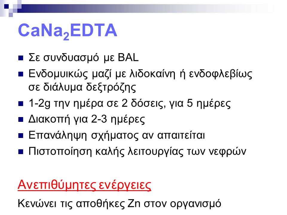 CaNa 2 EDTA Σε συνδυασμό με BAL Ενδομυικώς μαζί με λιδοκαίνη ή ενδοφλεβίως σε διάλυμα δεξτρόζης 1-2g την ημέρα σε 2 δόσεις, για 5 ημέρες Διακοπή για 2-3 ημέρες Επανάληψη σχήματος αν απαιτείται Πιστοποίηση καλής λειτουργίας των νεφρών Ανεπιθύμητες ενέργειες Κενώνει τις αποθήκες Zn στον οργανισμό