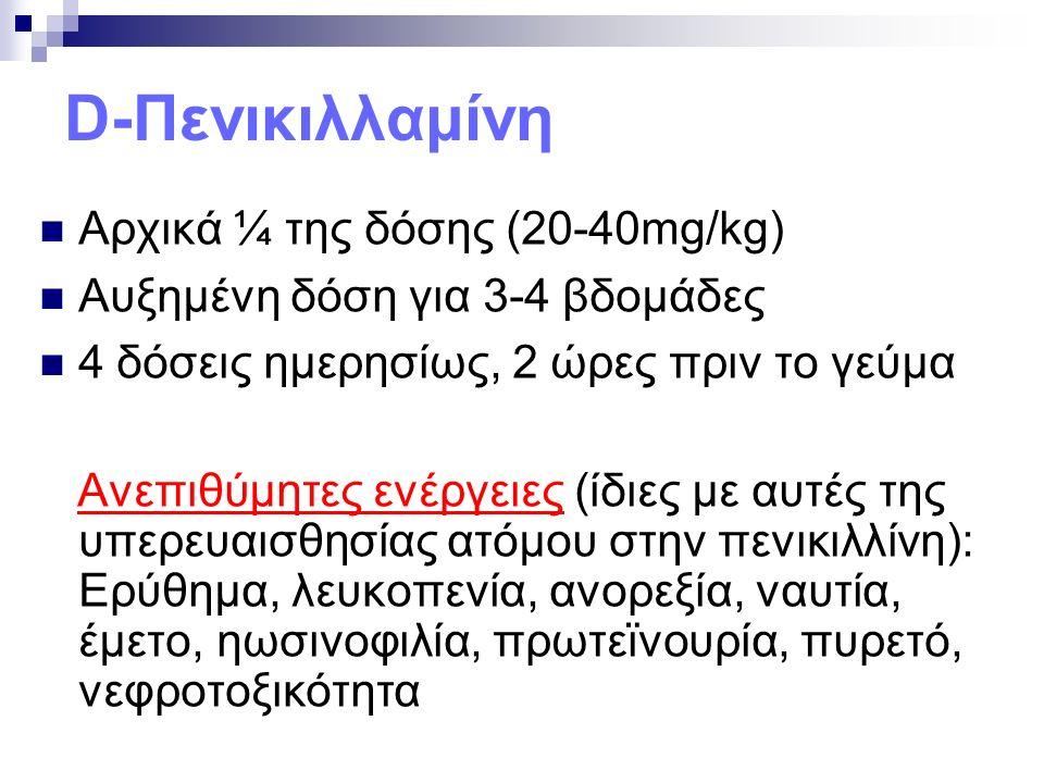 D-Πενικιλλαμίνη Αρχικά ¼ της δόσης (20-40mg/kg) Αυξημένη δόση για 3-4 βδομάδες 4 δόσεις ημερησίως, 2 ώρες πριν το γεύμα Ανεπιθύμητες ενέργειες (ίδιες με αυτές της υπερευαισθησίας ατόμου στην πενικιλλίνη): Ερύθημα, λευκοπενία, ανορεξία, ναυτία, έμετο, ηωσινοφιλία, πρωτεϊνουρία, πυρετό, νεφροτοξικότητα