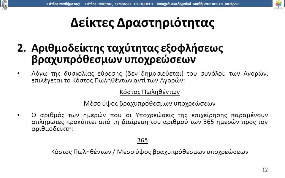1212 -,, ΤΕΙ ΗΠΕΙΡΟΥ - Ανοιχτά Ακαδημαϊκά Μαθήματα στο ΤΕΙ Ηπείρου Δείκτες Δραστηριότητας 2.Αριθμοδείκτης ταχύτητας εξοφλήσεως βραχυπρόθεσμων υποχρεώσεων Λόγω της δυσκολίας εύρεσης (δεν δημοσιεύεται) του συνόλου των Αγορών, επιλέγεται το Κόστος Πωληθέντων αντί των Αγορών: Κόστος Πωληθέντων Μέσο ύψος βραχυπρόθεσμων υποχρεώσεων Ο αριθμός των ημερών που οι Υποχρεώσεις της επιχείρησης παραμένουν απλήρωτες προκύπτει από τη διαίρεση του αριθμού των 365 ημερών προς τον αριθμοδείκτη: 365 Κόστος Πωληθέντων / Μέσο ύψος βραχυπρόθεσμων υποχρεώσεων 12