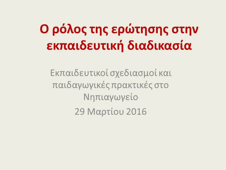 O ρόλος της ερώτησης στην εκπαιδευτική διαδικασία Εκπαιδευτικοί σχεδιασμοί και παιδαγωγικές πρακτικές στο Νηπιαγωγείο 29 Μαρτίου 2016