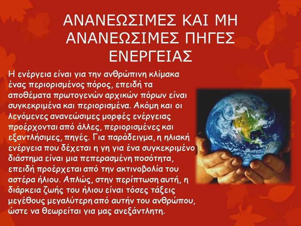 ΑΝΑΝΕΩΣΙΜΕΣ ΚΑΙ ΜΗ ΑΝΑΝΕΩΣΙΜΕΣ ΠΗΓΕΣ ΕΝΕΡΓΕΙΑΣ Η ενέργεια είναι για την ανθρώπινη κλίμακα ένας περιορισμένος πόρος, επειδή τα αποθέματα πρωτογενών αρχικών πόρων είναι συγκεκριμένα και περιορισμένα.