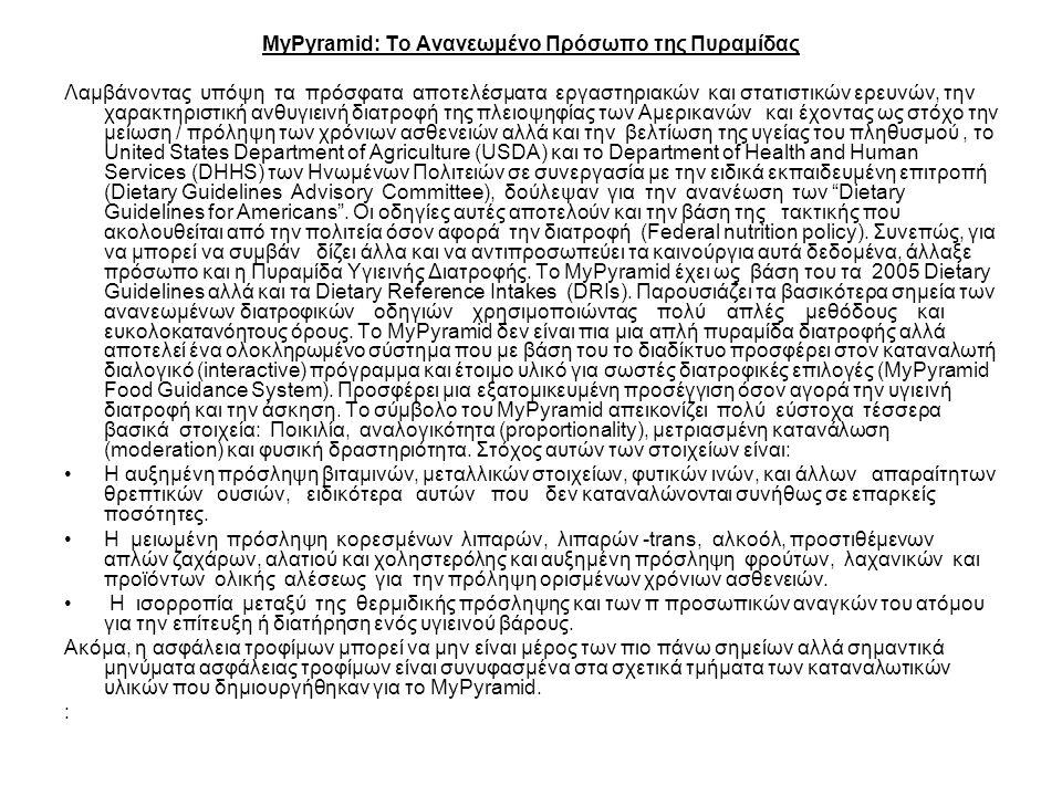 MyPyramid: Το Ανανεωμένο Πρόσωπο της Πυραμίδας Λαμβάνοντας υπόψη τα πρόσφατα αποτελέσματα εργαστηριακών και στατιστικών ερευνών, την χαρακτηριστική ανθυγιεινή διατροφή της πλειοψηφίας των Αμερικανών και έχοντας ως στόχο την μείωση / πρόληψη των χρόνιων ασθενειών αλλά και την βελτίωση της υγείας του πληθυσμού, το United States Department of Agriculture (USDA) και το Department of Health and Human Services (DHHS) των Ηνωμένων Πολιτειών σε συνεργασία με την ειδικά εκπαιδευμένη επιτροπή (Dietary Guidelines Advisory Committee), δούλεψαν για την ανανέωση των Dietary Guidelines for Americans .