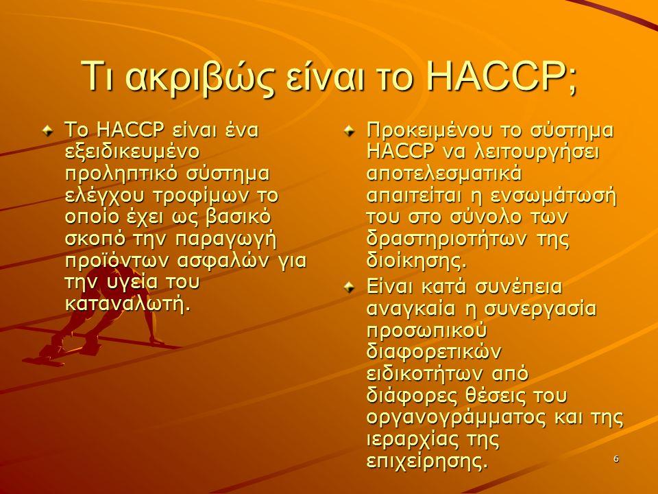 6 Τι ακριβώς είναι το HACCP; Το HACCP είναι ένα εξειδικευμένο προληπτικό σύστημα ελέγχου τροφίμων το οποίο έχει ως βασικό σκοπό την παραγωγή προϊόντων ασφαλών για την υγεία του καταναλωτή.