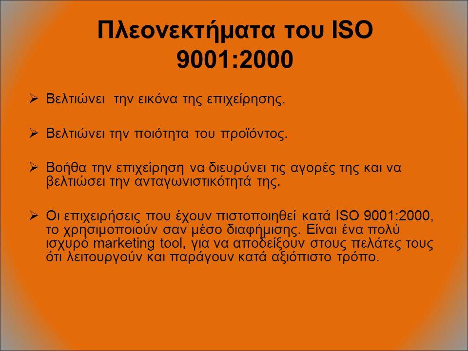 Πλεονεκτήματα του ISO 9001:2000  Βελτιώνει την εικόνα της επιχείρησης.  Βελτιώνει την ποιότητα του προϊόντος.  Βοήθα την επιχείρηση να διευρύνει τι