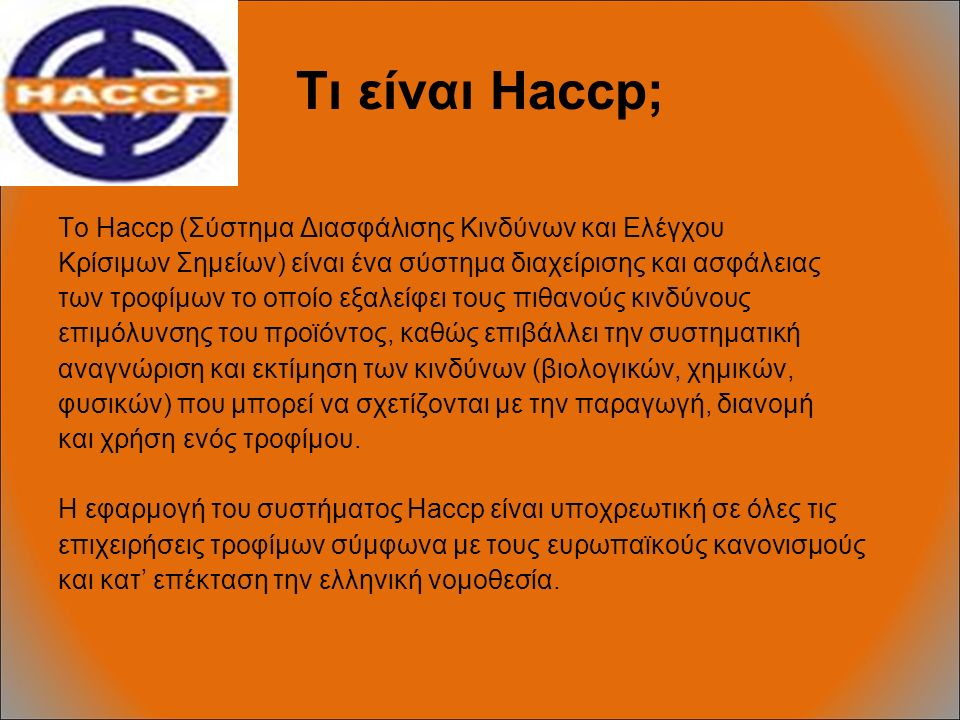 Τι είναι Haccp; Το Haccp (Σύστημα Διασφάλισης Κινδύνων και Ελέγχου Κρίσιμων Σημείων) είναι ένα σύστημα διαχείρισης και ασφάλειας των τροφίμων το οποίο εξαλείφει τους πιθανούς κινδύνους επιμόλυνσης του προϊόντος, καθώς επιβάλλει την συστηματική αναγνώριση και εκτίμηση των κινδύνων (βιολογικών, χημικών, φυσικών) που μπορεί να σχετίζονται με την παραγωγή, διανομή και χρήση ενός τροφίμου.