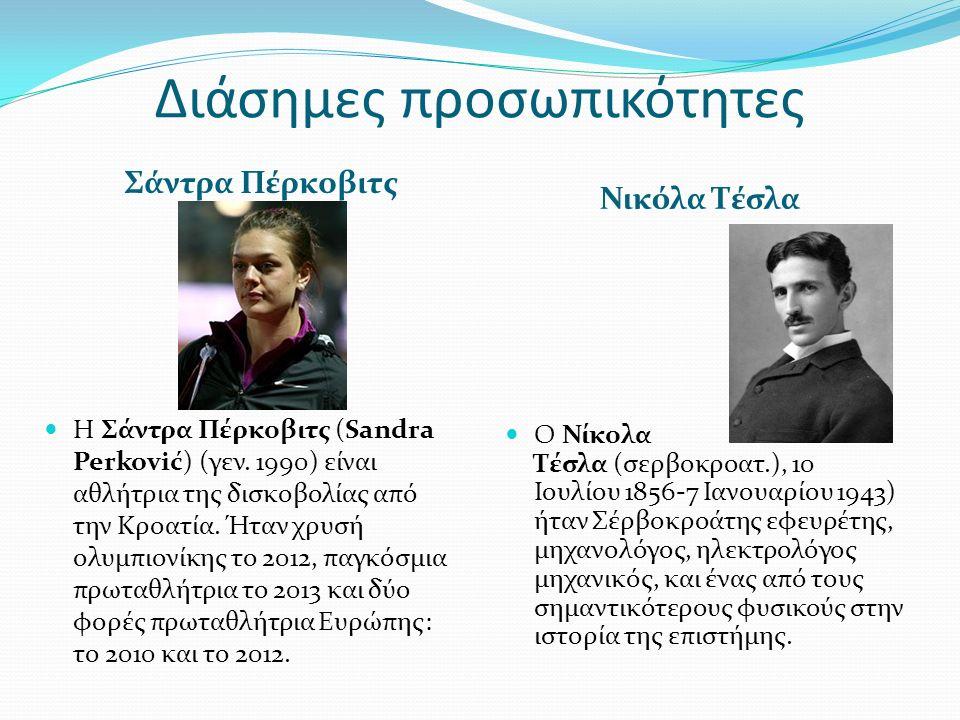 Διάσημες προσωπικότητες Σάντρα Πέρκοβιτς Νικόλα Τέσλα Η Σάντρα Πέρκοβιτς (Sandra Perković) (γεν. 1990) είναι αθλήτρια της δισκοβολίας από την Κροατία.
