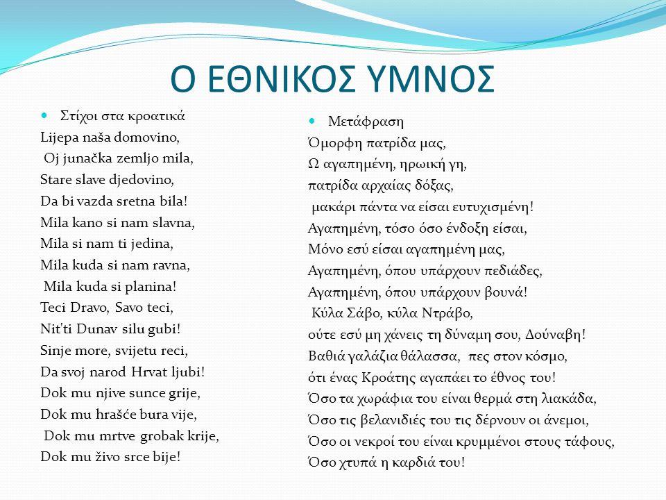 Ο ΕΘΝΙΚΟΣ ΥΜΝΟΣ Στίχοι στα κροατικά Lijepa naša domovino, Oj junačka zemljo mila, Stare slave djedovino, Da bi vazda sretna bila! Mila kano si nam sla
