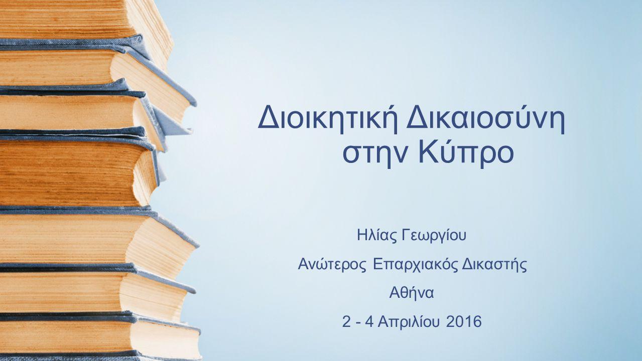 Διοικητική Δικαιοσύνη στην Κύπρο Ηλίας Γεωργίου Ανώτερος Επαρχιακός Δικαστής Αθήνα 2 - 4 Απριλίου 2016