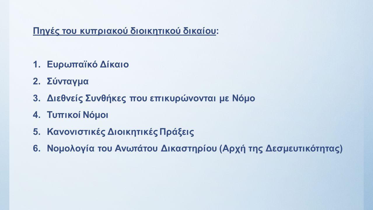 Πηγές του κυπριακού διοικητικού δικαίου: 1.Ευρωπαϊκό Δίκαιο 2.Σύνταγμα 3.Διεθνείς Συνθήκες που επικυρώνονται με Νόμο 4.Τυπικοί Νόμοι 5.Κανονιστικές Διοικητικές Πράξεις 6.Νομολογία του Ανωτάτου Δικαστηρίου (Αρχή της Δεσμευτικότητας)