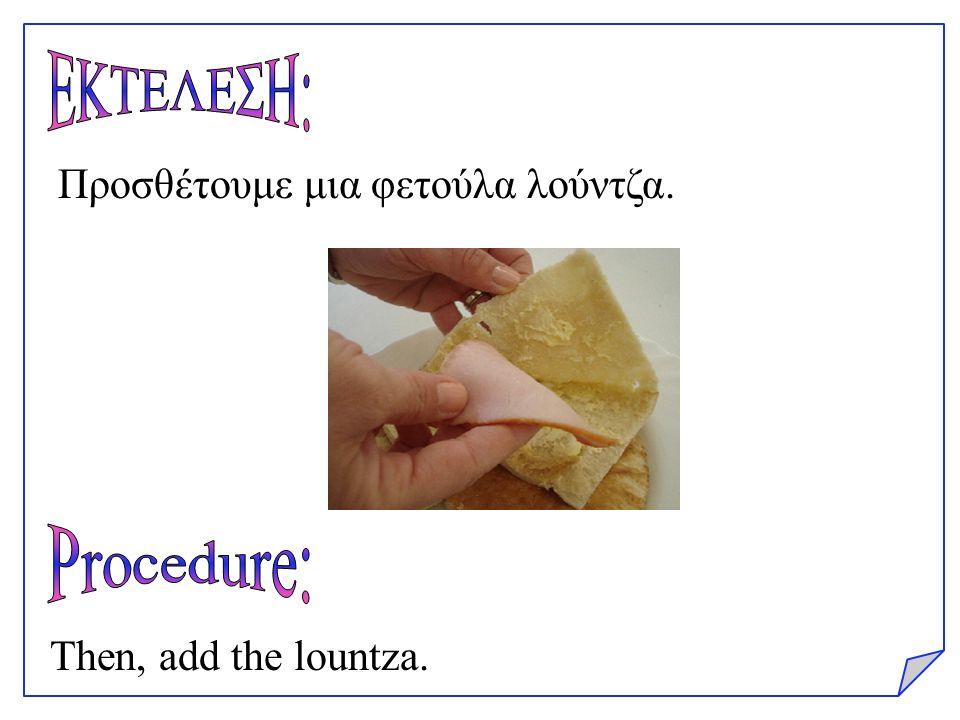 Προσθέτουμε μια φετούλα λούντζα. Then, add the lountza.