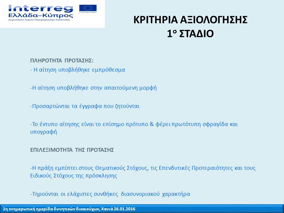 1η ενημερωτική ημερίδα δυνητικών δικαιούχων, Χανιά 26.01.2016 ΚΡΙΤΗΡΙΑ ΑΞΙΟΛΟΓΗΣΗΣ 1 ο ΣΤΑΔΙΟ ΕΠΙΛΕΞΙΜΟΤΗΤΑ ΤΗΣ ΠΡΟΤΑΣΗΣ -Οι δικαιούχοι εμπίπτουν στις επιλέξιμες κατηγορίες -Οι δικαιούχοι έχουν την αρμοδιότητα εκτέλεσης της πράξης -Το φυσικό αντικείμενο της προτεινόμενης πράξης δεν έχει ολοκληρωθεί -Η προτεινόμενη πράξη δεν περιλαμβάνει τμήμα επένδυσης σε υποδομή ή παραγωγική επένδυση η οποία έπαυσε ή μετεγκαταστάθηκε εκτός της περιοχής του προγράμματος εντός πέντε ετών από την τελική πληρωμή στο δικαιούχο ή εντός της προθεσμίας που οριζόταν στους κανόνες περί κρατικών ενισχύσεων (άρθρο 71 σύμφωνα με τον Κανονισμό (ΕΕ) 1299/2013)