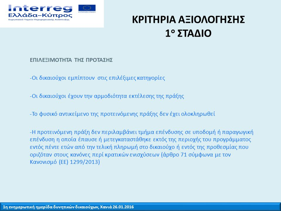 1η ενημερωτική ημερίδα δυνητικών δικαιούχων, Χανιά 26.01.2016 ΚΡΙΤΗΡΙΑ ΑΞΙΟΛΟΓΗΣΗΣ 1 ο ΣΤΑΔΙΟ ΕΠΙΛΕΞΙΜΟΤΗΤΑ ΤΗΣ ΠΡΟΤΑΣΗΣ -Η διάρκεια των έργων συνάδει με το χρονοδιάγραμμα που ορίζεται στην πρόσκληση υποβολής προτάσεων -Ο προϋπολογισμός και οι δαπάνες της πράξης συνάδουν με την Πρόσκληση Υποβολής προτάσεων -Το εταιρικό σχήμα εμπίπτει στα οριζόμενα στη πρόσκληση Για όλα τα παραπάνω κριτήρια επιλεξιμότητας η απάντηση πρέπει να είναι θετική «ΝΑΙ».