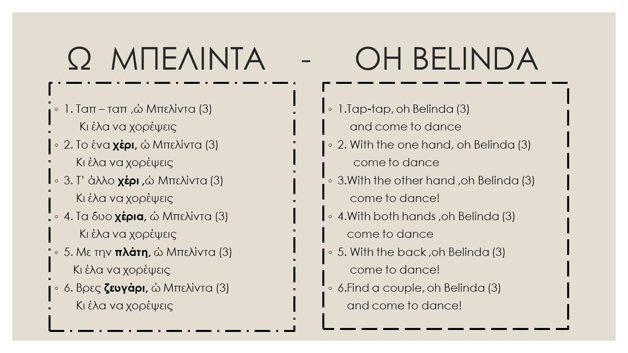 Ω ΜΠΕΛΙΝΤΑ - OH BELINDA ◦ 1. Ταπ – ταπ,ώ Μπελίντα (3) Κι έλα να χορέψεις ◦ 2. Tο ένα χέρι, ώ Μπελίντα (3) Κι έλα να χορέψεις ◦ 3. Τ' άλλο χέρι, ώ Μπελ