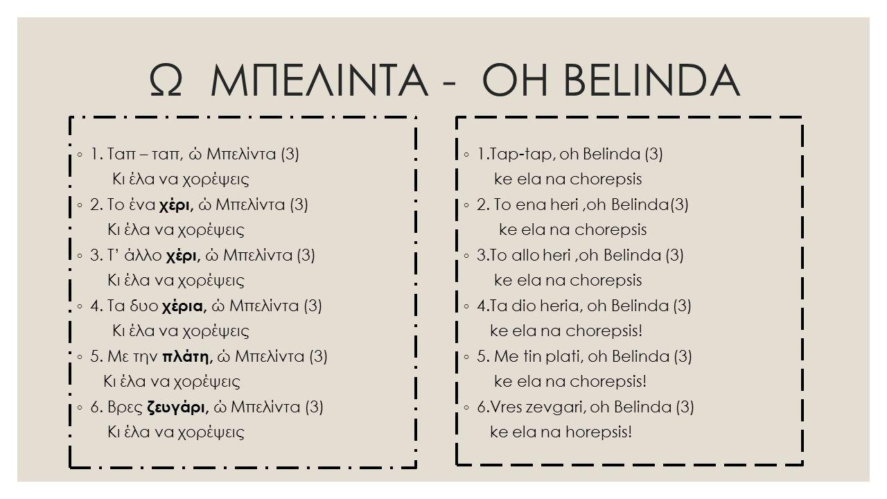 Ω ΜΠΕΛΙΝΤΑ - OH BELINDA ◦ 1. Ταπ – ταπ, ώ Μπελίντα (3) Κι έλα να χορέψεις ◦ 2. Tο ένα χέρι, ώ Μπελίντα (3) Κι έλα να χορέψεις ◦ 3. Τ' άλλο χέρι, ώ Μπε