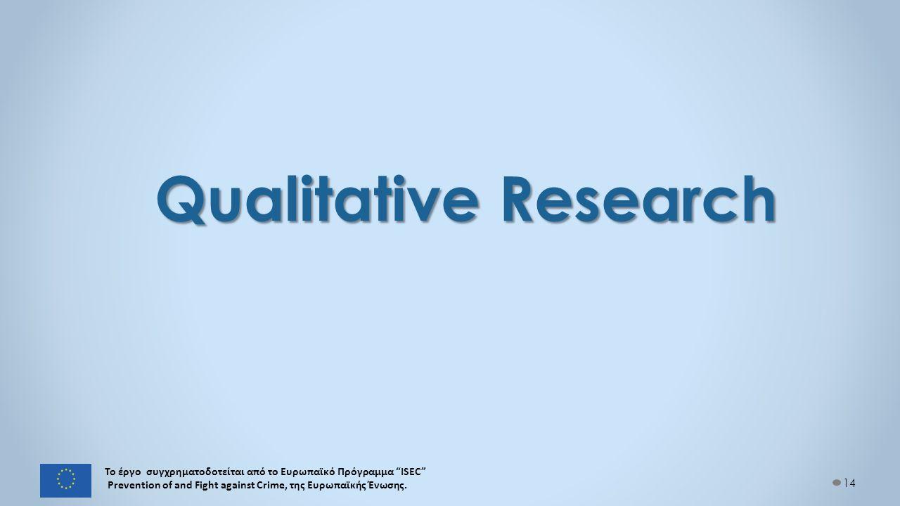 Qualitative Research 14 Το έργο συγχρηματοδοτείται από το Ευρωπαϊκό Πρόγραμμα ISEC Prevention of and Fight against Crime, της Ευρωπαϊκής Ένωσης.