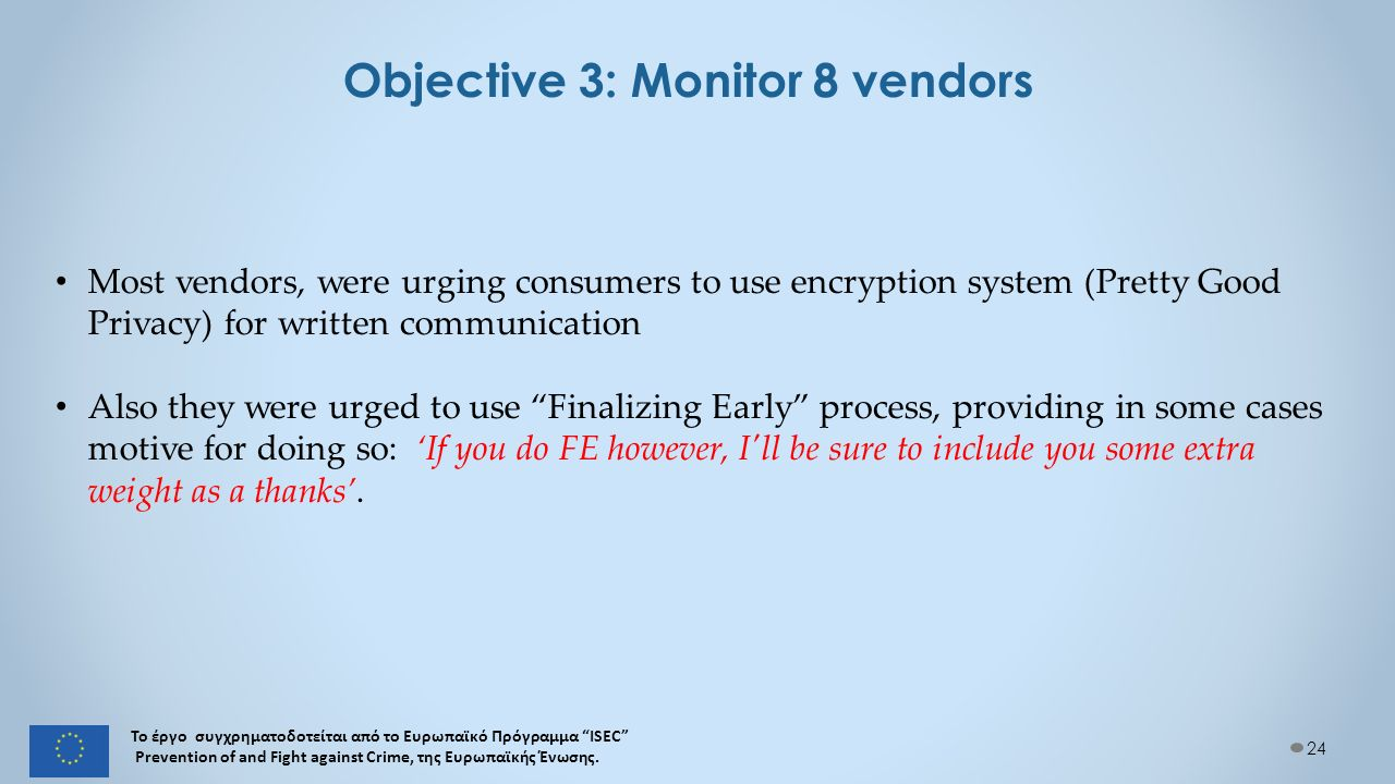 Objective 3: Monitor 8 vendors 24 Most vendors, were urging consumers to use encryption system (Pretty Good Privacy) for written communication Also they were urged to use Finalizing Early process, providing in some cases motive for doing so: 'If you do FE however, I ll be sure to include you some extra weight as a thanks'.
