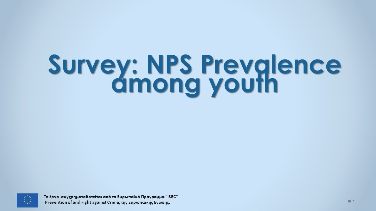 Survey: NPS Prevalence among youth 4 Το έργο συγχρηματοδοτείται από το Ευρωπαϊκό Πρόγραμμα ISEC Prevention of and Fight against Crime, της Ευρωπαϊκής Ένωσης.