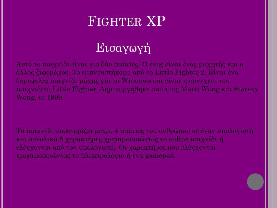 F IGHTER XP Aυτό το παιχνίδι είναι για δύο παίκτες. Ο ένας είναι ένας μαχητής και ο άλλος ξιφομάχος. Το εμπνευστήκαμε από το Little Fighter 2. Eίναι έ