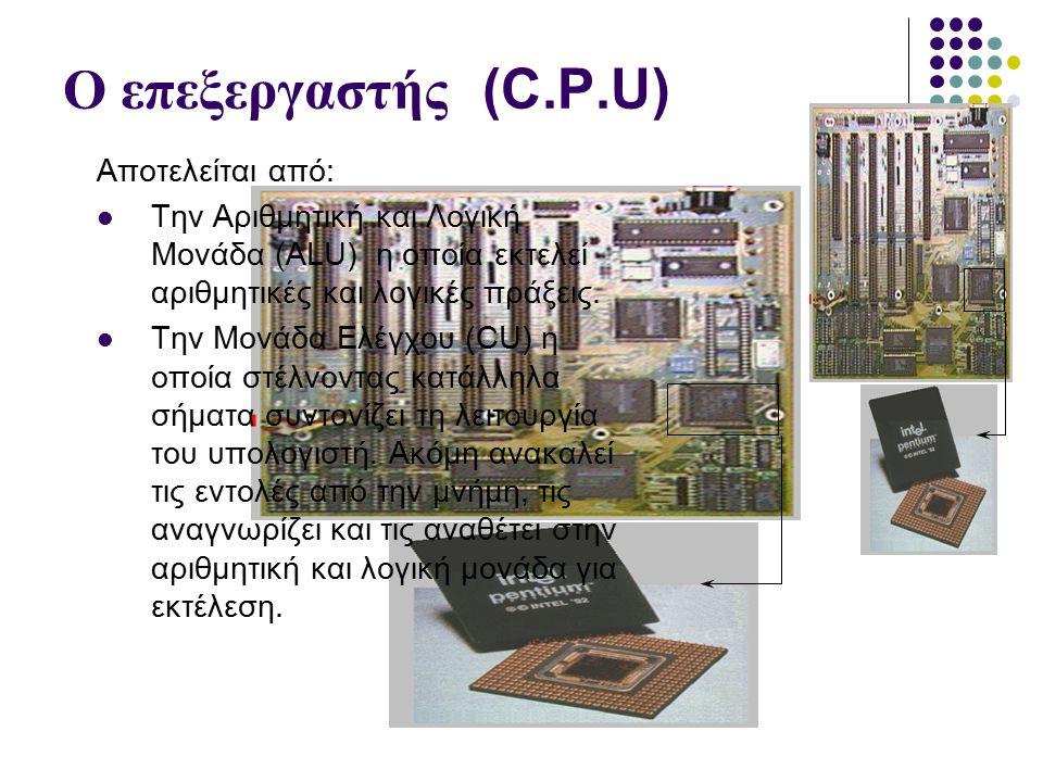 Ο επεξεργαστής (C.P.U) Αποτελείται από: Την Αριθμητική και Λογική Μονάδα (ALU) η οποία εκτελεί αριθμητικές και λογικές πράξεις.