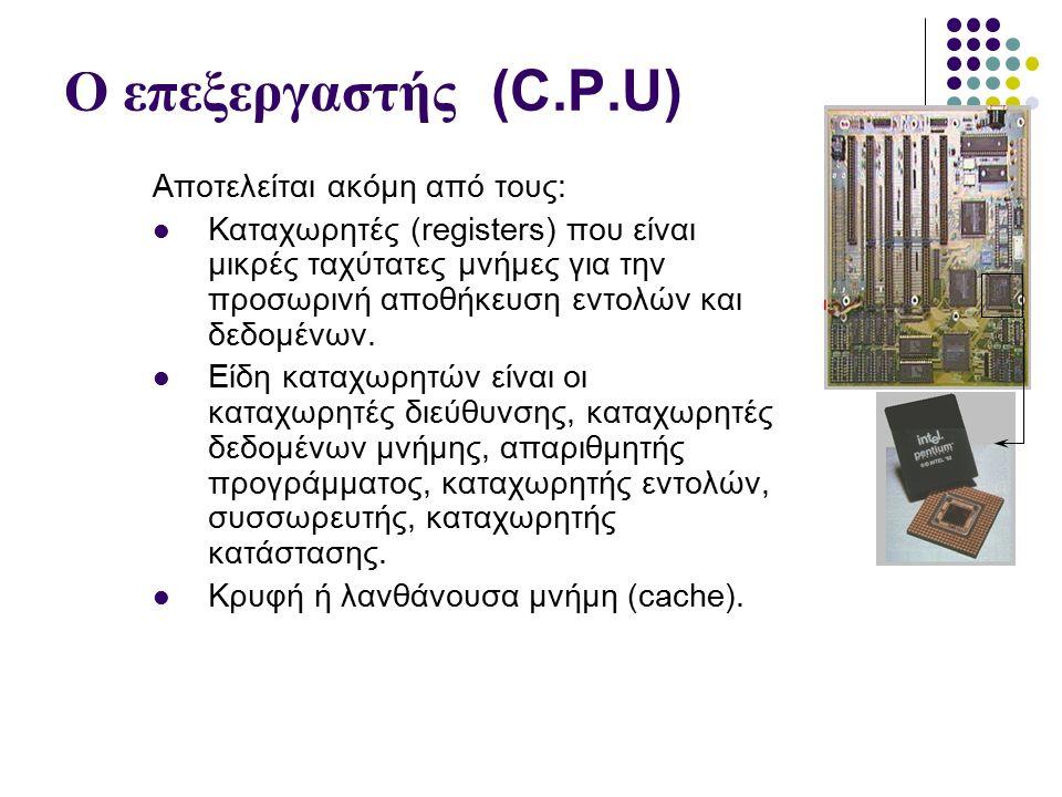 Ο επεξεργαστής (C.P.U) Αποτελείται ακόμη από τους: Καταχωρητές (registers) που είναι μικρές ταχύτατες μνήμες για την προσωρινή αποθήκευση εντολών και δεδομένων.