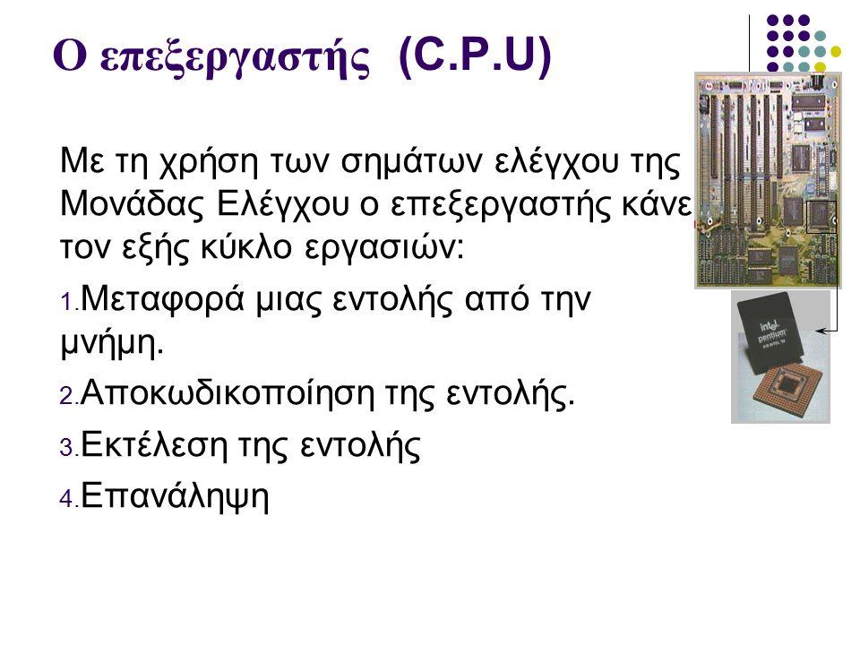 Ο επεξεργαστής (C.P.U) Με τη χρήση των σημάτων ελέγχου της Μονάδας Ελέγχου ο επεξεργαστής κάνει τον εξής κύκλο εργασιών: 1.