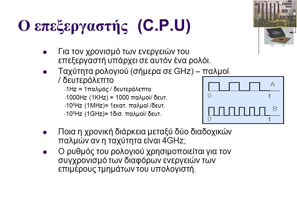 Ο επεξεργαστής (C.P.U) Για τον χρονισμό των ενεργειών του επεξεργαστή υπάρχει σε αυτόν ένα ρολόι.