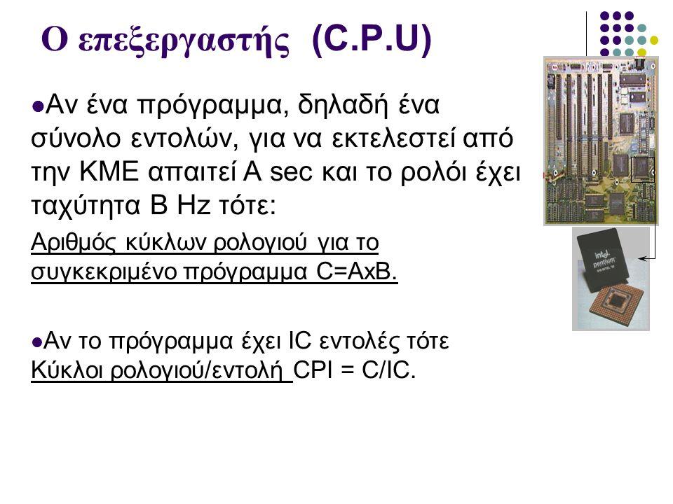 Ο επεξεργαστής (C.P.U) Αν ένα πρόγραμμα, δηλαδή ένα σύνολο εντολών, για να εκτελεστεί από την KME απαιτεί Α sec και το ρολόι έχει ταχύτητα B Hz τότε: Αριθμός κύκλων ρολογιού για το συγκεκριμένο πρόγραμμα C=AxB.