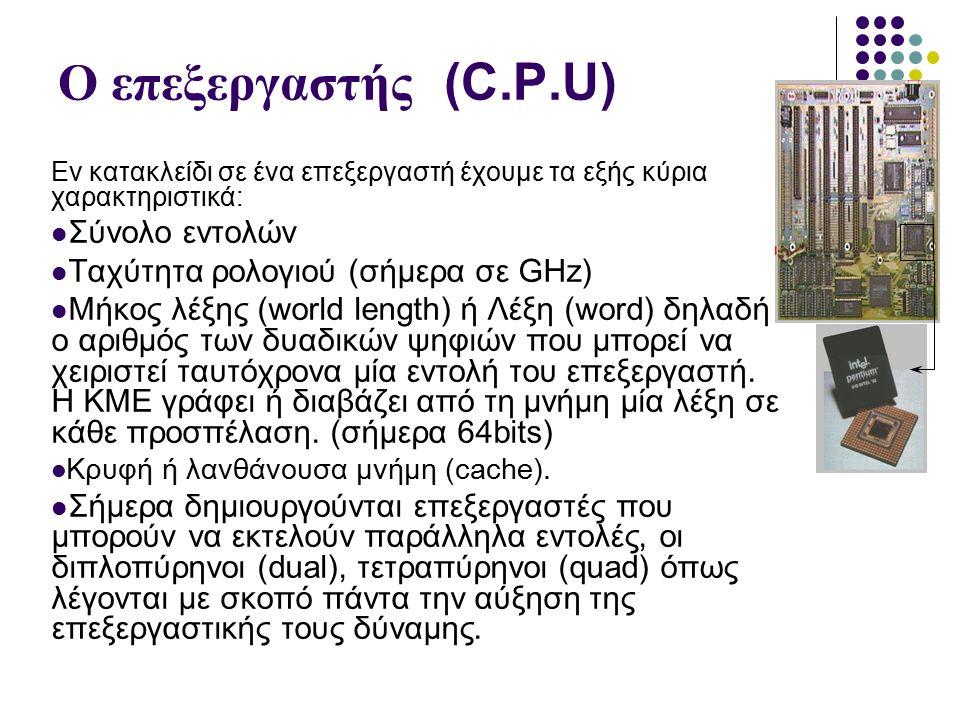 Ο επεξεργαστής (C.P.U) Εν κατακλείδι σε ένα επεξεργαστή έχουμε τα εξής κύρια χαρακτηριστικά: Σύνολο εντολών Ταχύτητα ρολογιού (σήμερα σε GHz) Μήκος λέξης (world length) ή Λέξη (word) δηλαδή ο αριθμός των δυαδικών ψηφιών που μπορεί να χειριστεί ταυτόχρονα μία εντολή του επεξεργαστή.
