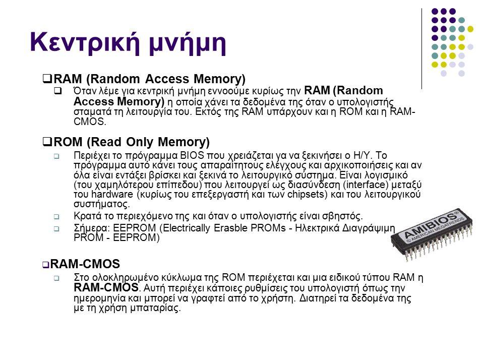 Κεντρική μνήμη  RAM (Random Access Memory)  Όταν λέμε για κεντρική μνήμη εννοούμε κυρίως την RAM (Random Access Memory) η οποία χάνει τα δεδομένα της όταν ο υπολογιστής σταματά τη λειτουργία του.