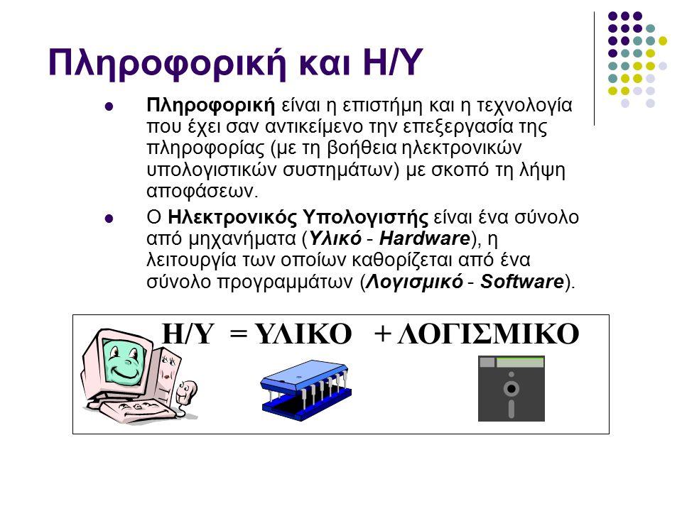 Πληροφορική και Η/Υ Πληροφορική είναι η επιστήμη και η τεχνολογία που έχει σαν αντικείμενο την επεξεργασία της πληροφορίας (με τη βοήθεια ηλεκτρονικών υπολογιστικών συστημάτων) με σκοπό τη λήψη αποφάσεων.