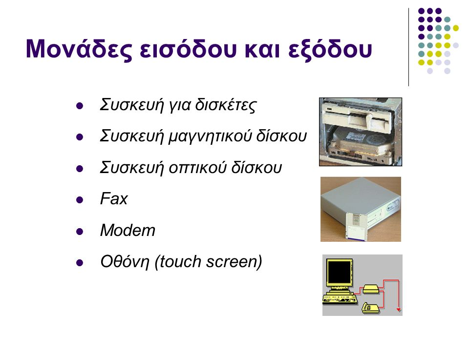 Μονάδες εισόδου και εξόδου Συσκευή για δισκέτες Συσκευή μαγνητικού δίσκου Συσκευή οπτικού δίσκου Fax Modem Οθόνη (touch screen)