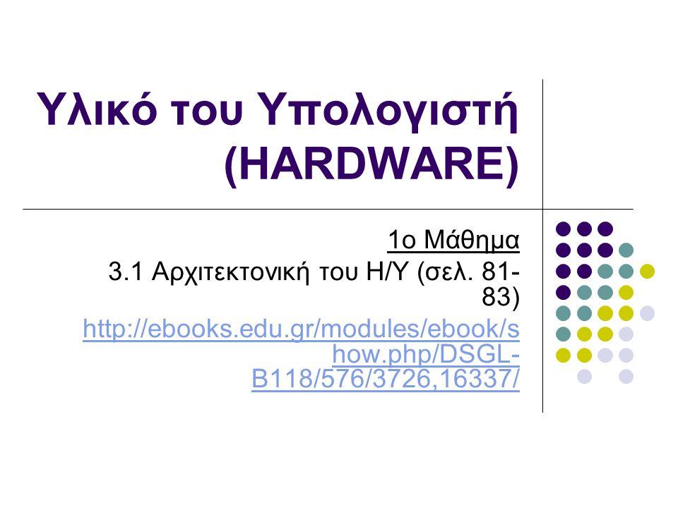Υλικό του Υπολογιστή (HARDWARE) 1ο Μάθημα 3.1 Αρχιτεκτονική του Η/Υ (σελ.