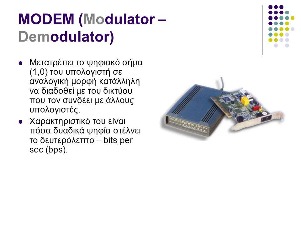 MODEM (Modulator – Demodulator) Μετατρέπει το ψηφιακό σήμα (1,0) του υπολογιστή σε αναλογική μορφή κατάλληλη να διαδοθεί με του δικτύου που τον συνδέει με άλλους υπολογιστές.