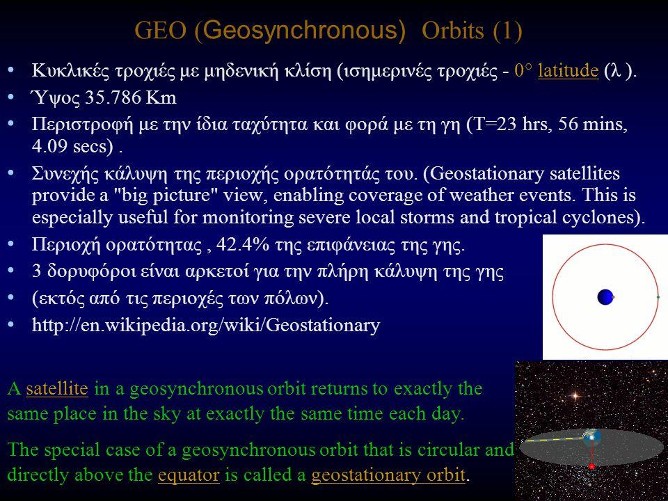 GEO ( Geosynchronous) Orbits (1) Κυκλικές τροχιές με μηδενική κλίση (ισημερινές τροχιές - 0° latitude (λ ).latitude Ύψος 35.786 Km Περιστροφή με την ίδια ταχύτητα και φορά με τη γη (T=23 hrs, 56 mins, 4.09 secs).