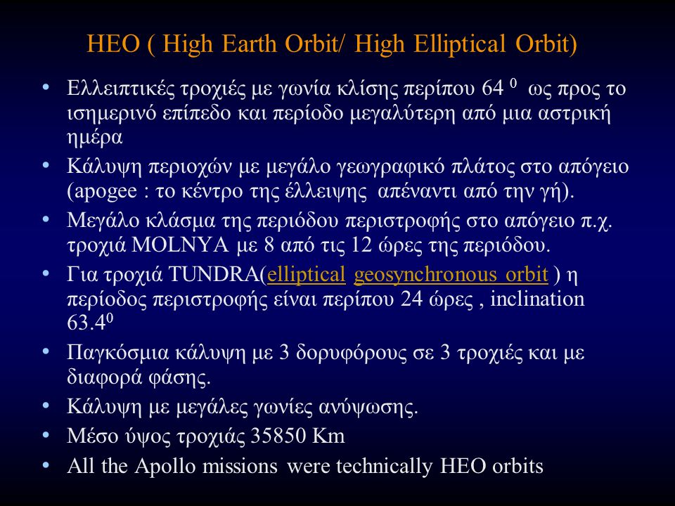 HEO ( High Earth Orbit/ High Elliptical Orbit) Ελλειπτικές τροχιές με γωνία κλίσης περίπου 64 0 ως προς το ισημερινό επίπεδο και περίοδο μεγαλύτερη από μια αστρική ημέρα Κάλυψη περιοχών με μεγάλο γεωγραφικό πλάτος στο απόγειο (apogee : το κέντρο της έλλειψης απέναντι από την γή).