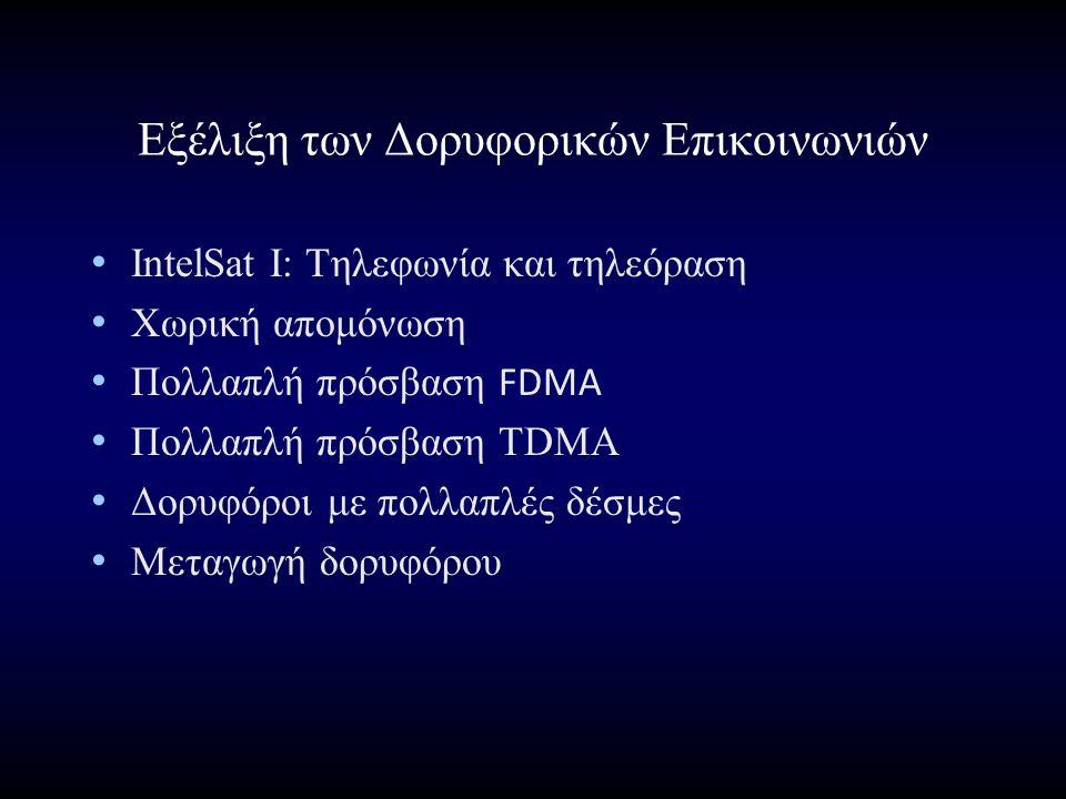 Εξέλιξη των Δορυφορικών Επικοινωνιών IntelSat I: Τηλεφωνία και τηλεόραση Χωρική απομόνωση Πολλαπλή πρόσβαση FDMA Πολλαπλή πρόσβαση ΤDMA Δορυφόροι με πολλαπλές δέσμες Μεταγωγή δορυφόρου