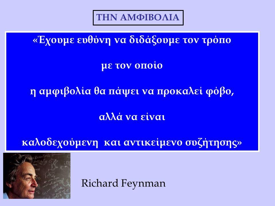 «Έχουμε ευθύνη να διδάξουμε τον τρόπο με τον οποίο η αμφιβολία θα πάψει να προκαλεί φόβο, αλλά να είναι καλοδεχούμενη και αντικείμενο συζήτησης» THN ΑΜΦΙΒΟΛΙΑ Richard Feynman