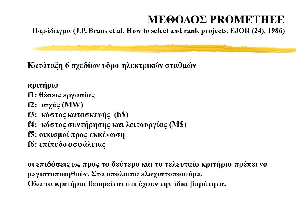 MΕΘΟΔΟΣ PROMETHEE Παράδειγμα (J.P. Brans et al. How to select and rank projects, EJOR (24), 1986) Κατάταξη 6 σχεδίων υδρο-ηλεκτρικών σταθμών κριτήρια