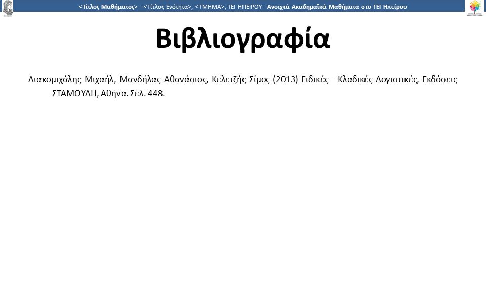 3131 -,, ΤΕΙ ΗΠΕΙΡΟΥ - Ανοιχτά Ακαδημαϊκά Μαθήματα στο ΤΕΙ Ηπείρου Βιβλιογραφία Διακομιχάλης Μιχαήλ, Μανδήλας Αθανάσιος, Κελετζής Σίμος (2013) Ειδικές - Κλαδικές Λογιστικές, Εκδόσεις ΣΤΑΜΟΥΛΗ, Αθήνα.