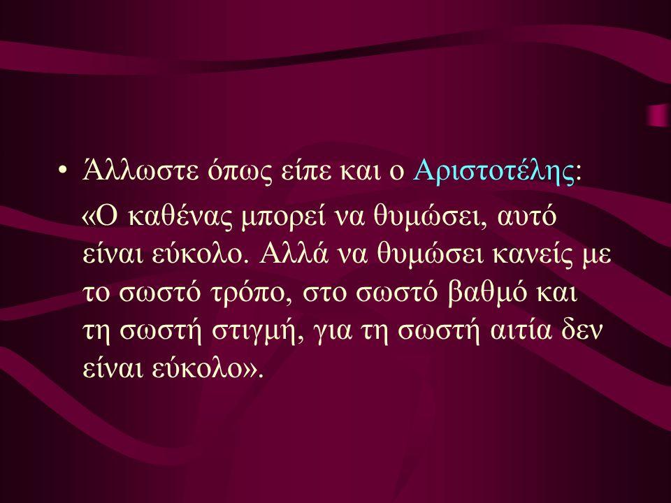 Άλλωστε όπως είπε και ο Αριστοτέλης: «Ο καθένας μπορεί να θυμώσει, αυτό είναι εύκολο.