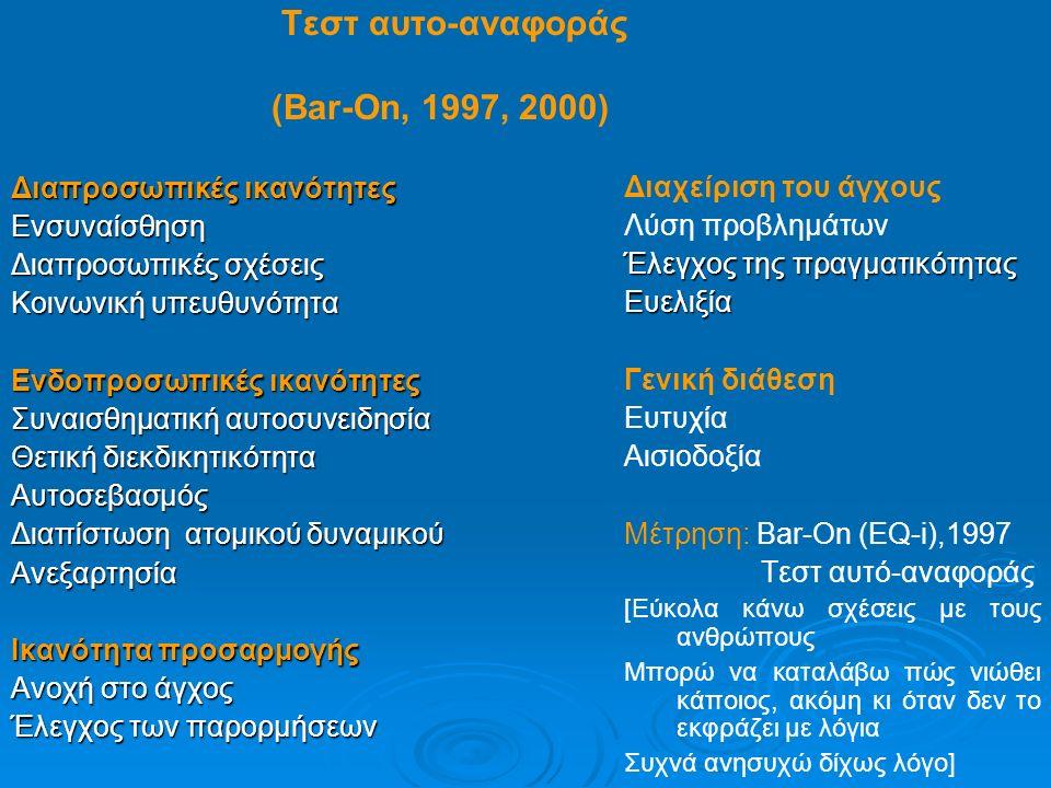 Τεστ αυτο-αναφοράς (Bar-On, 1997, 2000) Διαπροσωπικές ικανότητες Ενσυναίσθηση Διαπροσωπικές σχέσεις Κοινωνική υπευθυνότητα Ενδοπροσωπικές ικανότητες Συναισθηματική αυτοσυνειδησία Θετική διεκδικητικότητα Αυτοσεβασμός Διαπίστωση ατομικού δυναμικού Ανεξαρτησία Ικανότητα προσαρμογής Ανοχή στο άγχος Έλεγχος των παρορμήσεων Διαχείριση του άγχους Λύση προβλημάτων Έλεγχος της πραγματικότητας Ευελιξία Γενική διάθεση Ευτυχία Αισιοδοξία Μέτρηση: Bar-On (EQ-i),1997 Τεστ αυτό-αναφοράς [Εύκολα κάνω σχέσεις με τους ανθρώπους Μπορώ να καταλάβω πώς νιώθει κάποιος, ακόμη κι όταν δεν το εκφράζει με λόγια Συχνά ανησυχώ δίχως λόγο]