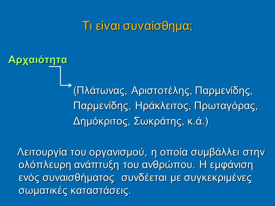 Τι είναι συναίσθημα; Αρχαιότητα (Πλάτωνας, Αριστοτέλης, Παρμενίδης, (Πλάτωνας, Αριστοτέλης, Παρμενίδης, Παρμενίδης, Ηράκλειτος, Πρωταγόρας, Παρμενίδης, Ηράκλειτος, Πρωταγόρας, Δημόκριτος, Σωκράτης, κ.ά.) Δημόκριτος, Σωκράτης, κ.ά.) Λειτουργία του οργανισμού, η οποία συμβάλλει στην ολόπλευρη ανάπτυξη του ανθρώπου.