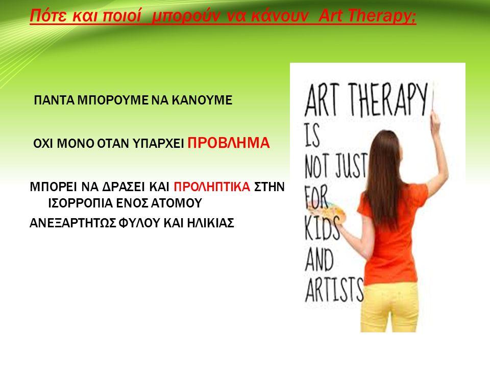 Πότε και ποιοί μπορούν να κάνουν Art Therapy; ΠΑΝΤΑ ΜΠΟΡΟΥΜΕ ΝΑ ΚΑΝΟΥΜΕ ΟΧΙ ΜOΝΟ ΟΤΑΝ ΥΠΑΡΧΕΙ ΠΡΟΒΛΗΜΑ ΜΠΟΡΕΙ ΝΑ ΔΡΑΣΕΙ KAI ΠΡΟΛΗΠΤΙΚΑ ΣΤΗΝ ΙΣΟΡΡΟΠΙΑ ΕΝΟΣ ΑΤΟΜΟΥ ΑΝΕΞΑΡΤΗΤΩΣ ΦΥΛΟΥ ΚΑΙ ΗΛΙΚΙΑΣ