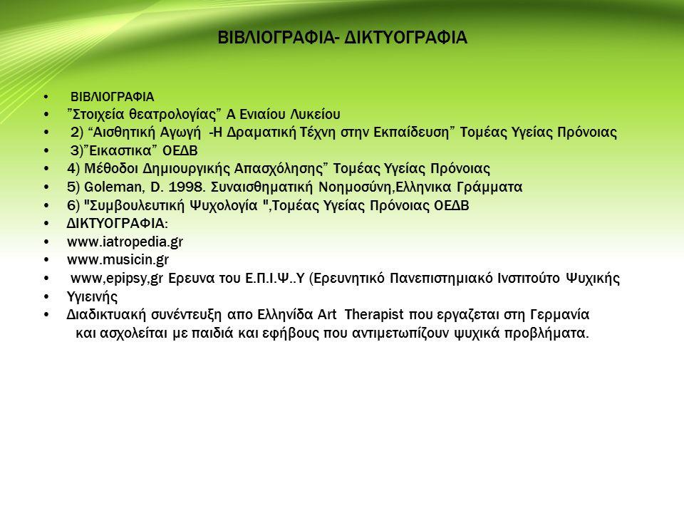 ΒΙΒΛΙΟΓΡΑΦΙΑ- ΔΙΚΤΥΟΓΡΑΦΙΑ ΒΙΒΛΙΟΓΡΑΦΙΑ Στοιχεία θεατρολογίας Α Ενιαίου Λυκείου 2) Αισθητική Αγωγή -Η Δραματική Τέχνη στην Εκπαίδευση Τομέας Υγείας Πρόνοιας 3) Εικαστικα ΟΕΔΒ 4) Μέθοδοι Δημιουργικής Απασχόλησης Τομέας Υγείας Πρόνοιας 5) Goleman, D.