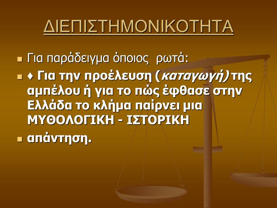 ΔΙΕΠΙΣΤΗΜΟΝΙΚΟΤΗΤΑ Για παράδειγμα όποιος ρωτά: Για παράδειγμα όποιος ρωτά: ♦ Για την προέλευση (καταγωγή) της αμπέλου ή για το πώς έφθασε στην Ελλάδα το κλήμα παίρνει μια ΜΥΘΟΛΟΓΙΚΗ - ΙΣΤΟΡΙΚΗ ♦ Για την προέλευση (καταγωγή) της αμπέλου ή για το πώς έφθασε στην Ελλάδα το κλήμα παίρνει μια ΜΥΘΟΛΟΓΙΚΗ - ΙΣΤΟΡΙΚΗ απάντηση.
