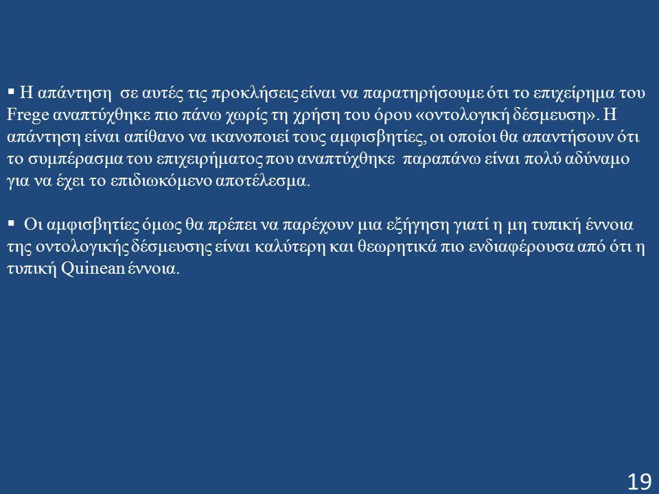 19  Η απάντηση σε αυτές τις προκλήσεις είναι να παρατηρήσουμε ότι το επιχείρημα του Frege αναπτύχθηκε πιο πάνω χωρίς τη χρήση του όρου «οντολογική δέσμευση».
