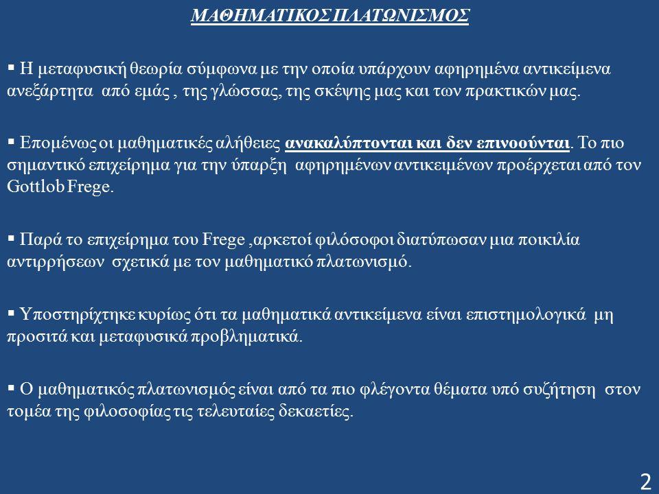 Τι είναι ο Μαθηματικός Πλατωνισμός  Ορίζεται ως ο συνδυασμός των παρακάτω τριών χαρακτηριστικών: i) Existence (υπάρχουν μαθηματικά αντικείμενα),φορμαλιστικά σημαίνει όπου x το μαθηματικό αντικείμενο και Μx το κατηγόρημα (το x ικανοποιεί την έννοια Μ) ii) Abstractness (ιδιότητα του αφηρημένου) δηλαδή τα μαθηματικά αντικείμενα δεν είναι χωροχρονικά.