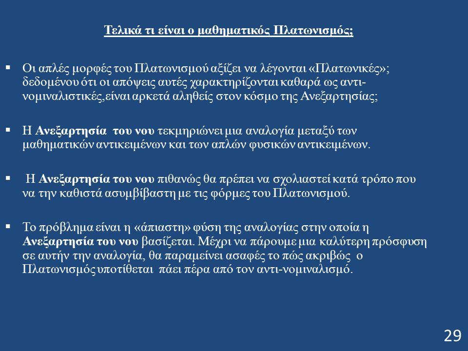 Τελικά τι είναι ο μαθηματικός Πλατωνισμός;  Οι απλές μορφές του Πλατωνισμού αξίζει να λέγονται «Πλατωνικές»; δεδομένου ότι οι απόψεις αυτές χαρακτηρίζονται καθαρά ως αντι- νομιναλιστικές,είναι αρκετά αληθείς στον κόσμο της Ανεξαρτησίας;  Η Ανεξαρτησία του νου τεκμηριώνει μια αναλογία μεταξύ των μαθηματικών αντικειμένων και των απλών φυσικών αντικειμένων.